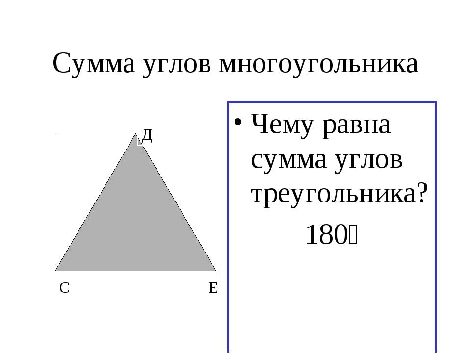 Сумма углов многоугольника Чему равна сумма углов треугольника? 180⁰ С Д Е