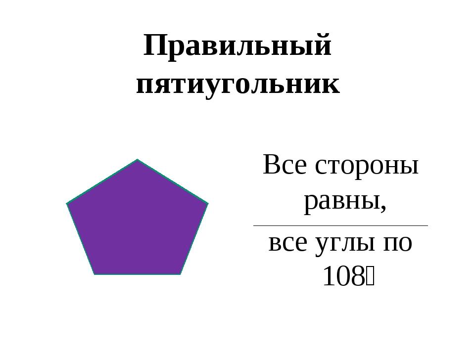 Правильный пятиугольник Все стороны равны, все углы по 108⁰