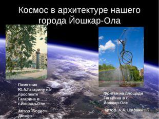 Космос в архитектуре нашего города Йошкар-Ола Памятник Ю.А.Гагарину на проспе