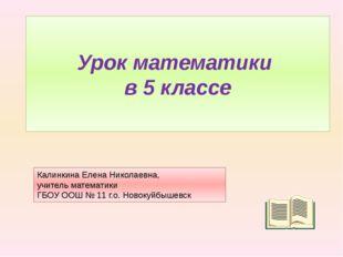 Урок математики в 5 классе Калинкина Елена Николаевна, учитель математики ГБО