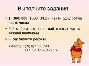 Выполните задания: 1) 300; 800; 1500; 34,1 - найти одну сотую часть числа 2)