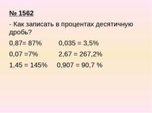 № 1562 - Как записать в процентах десятичную дробь? 0,87= 87% 0,035 = 3,5% 0,