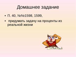 Домашнее задание П. 40, №№1598, 1599, придумать задачу на проценты из реально