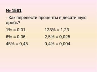 № 1561 - Как перевести проценты в десятичную дробь? 1% = 0,01 123% = 1,23 6%