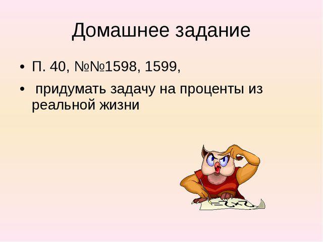 Домашнее задание П. 40, №№1598, 1599, придумать задачу на проценты из реально...