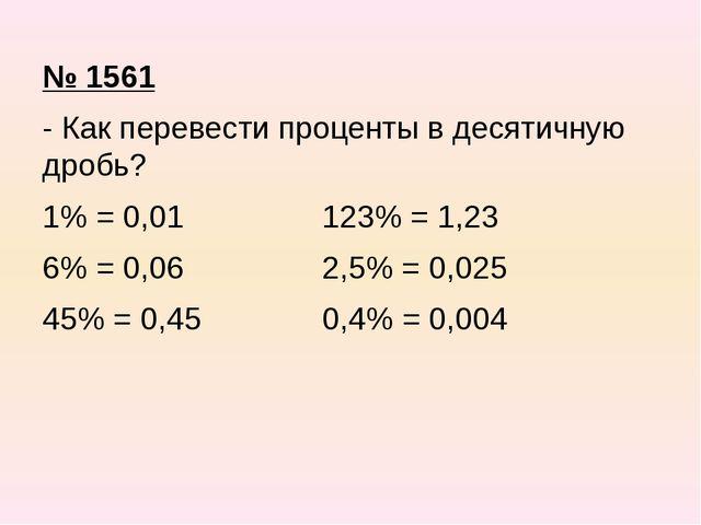№ 1561 - Как перевести проценты в десятичную дробь? 1% = 0,01 123% = 1,23 6%...