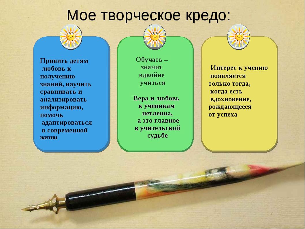 Мое творческое кредо: Привить детям любовь к получению знаний, научить сравни...