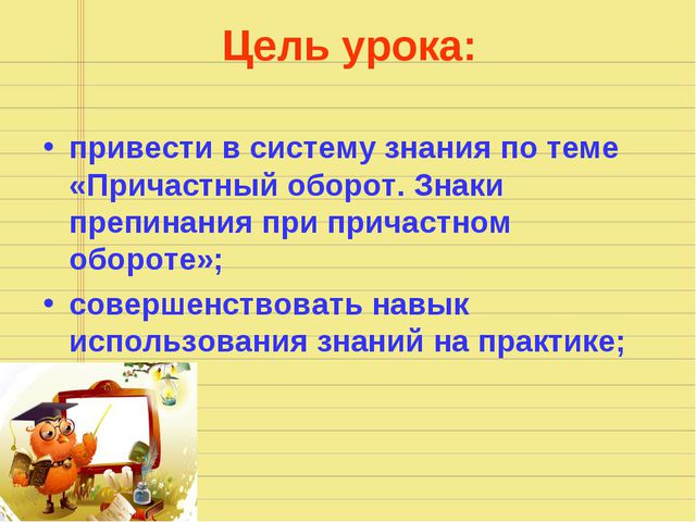 Цель урока: привести в систему знания по теме «Причастный оборот. Знаки препи...