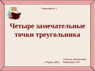 Четыре замечательные точки треугольника г. Пермь, 2012 Гимназия № 1 Учитель м