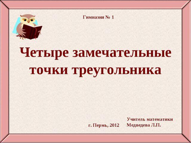 Четыре замечательные точки треугольника г. Пермь, 2012 Гимназия № 1 Учитель м...