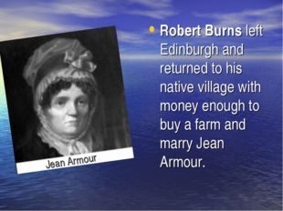Robert Burns left Edinburgh and returned to his native village with money eno