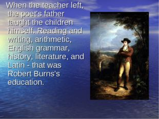 When the teacher left, the poet's father taught the children himself. Readin