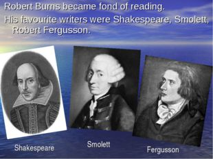 Robert Burns became fond of reading. His favourite writers were Shakespeare,