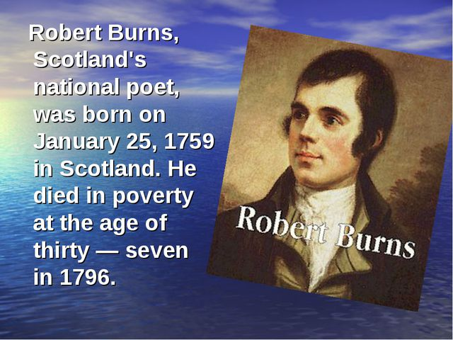 Robert Burns, Scotland's national poet, was born on January 25, 1759 in Scot...