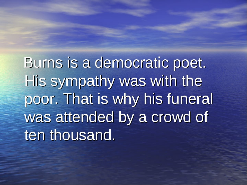 Burns is a democratic poet. His sympathy was with the poor. That is why his...