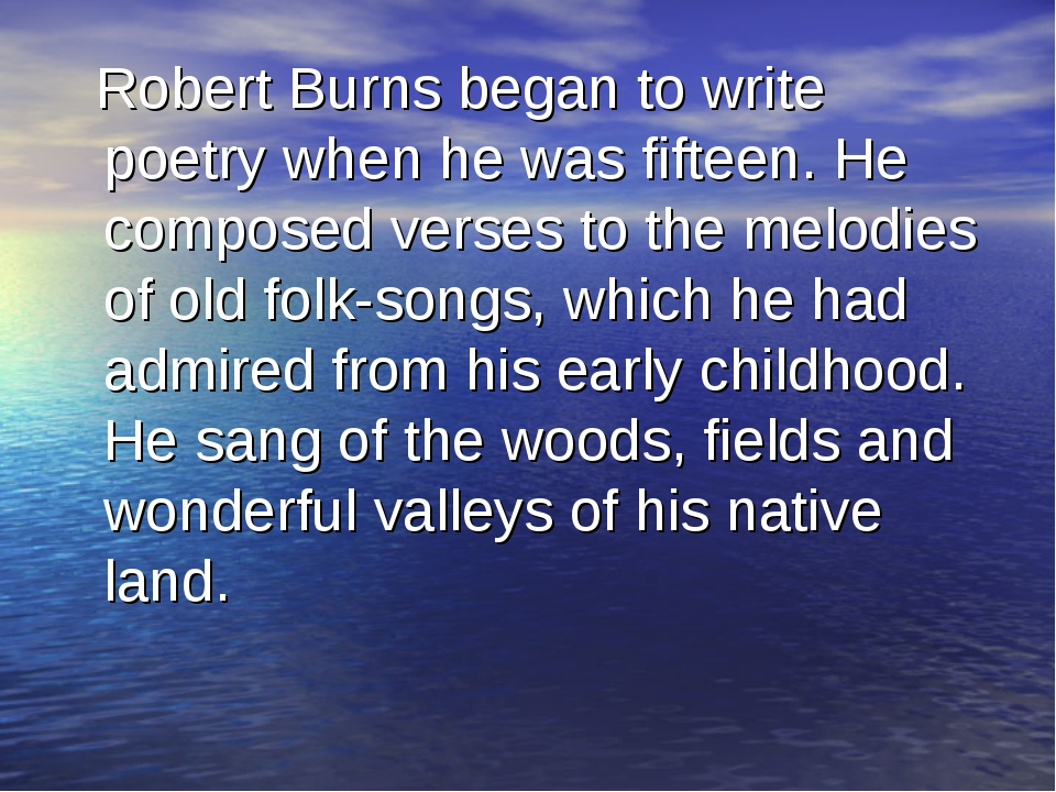 Robert Burns began to write poetry when he was fifteen. He composed verses t...