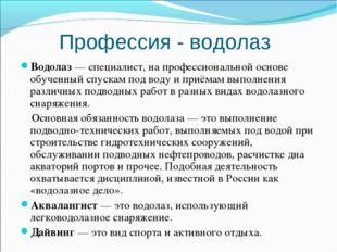 Профессия - водолаз Водолаз— специалист, на профессиональной основе обученны