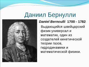 Даниил Бернулли Daniel Bernoulli 1700 - 1782 Выдающийся швейцарский физик-уни