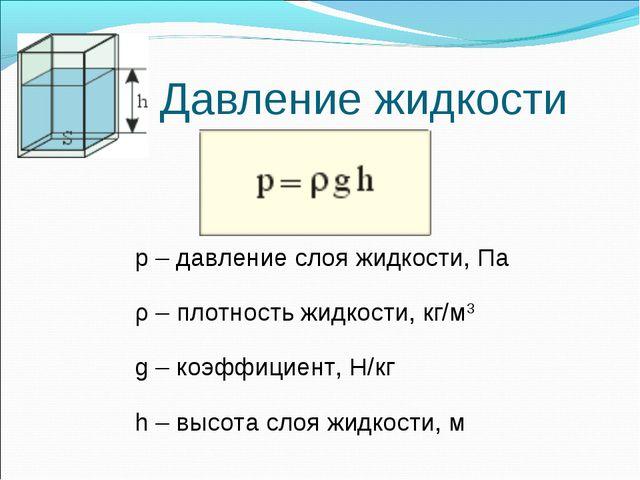 Давление жидкости p – давление слоя жидкости, Па ρ – плотность жидкости, кг/м...