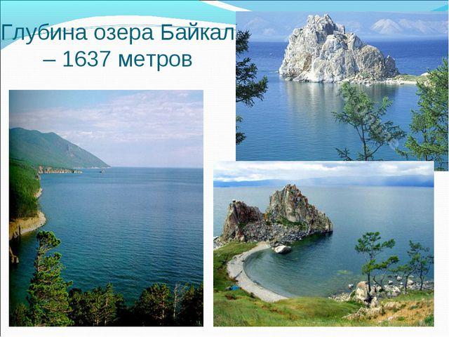 Глубина озера Байкал – 1637 метров