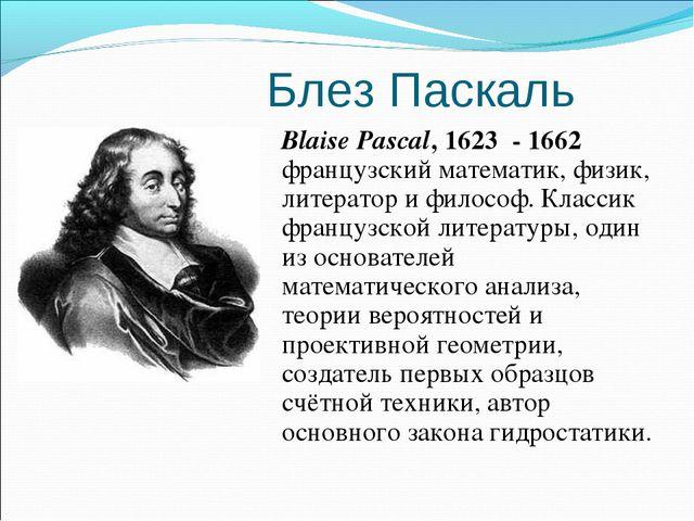 Блез Паскаль Blaise Pascal, 1623 - 1662 французский математик, физик, литерат...