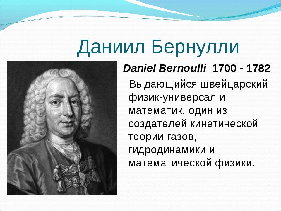 Даниил Бернулли Daniel Bernoulli 1700 - 1782 Выдающийся швейцарский физик-уни...