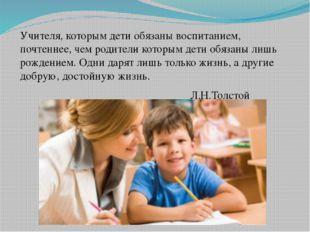 Учителя, которым дети обязаны воспитанием, почтеннее, чем родители которым д