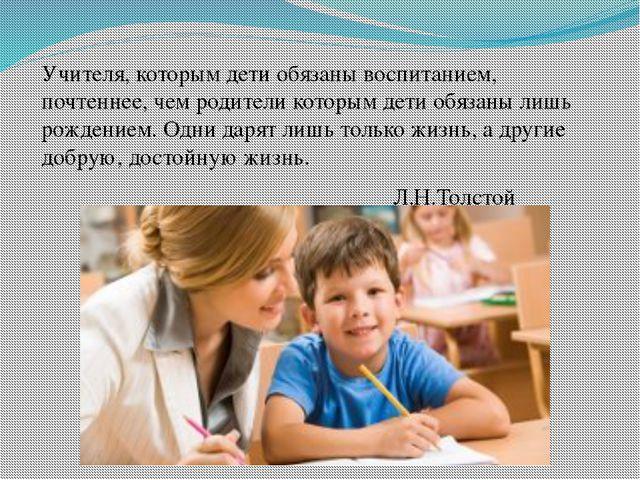 Учителя, которым дети обязаны воспитанием, почтеннее, чем родители которым д...