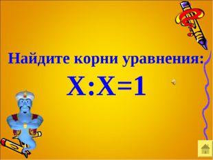 Найдите корни уравнения: Х:Х=1