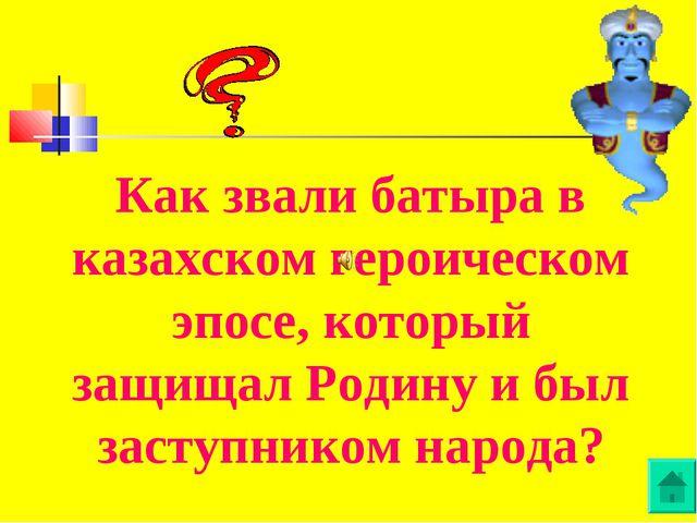 Как звали батыра в казахском героическом эпосе, который защищал Родину и был...
