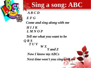 Sing a song: ABC A B C D E F G Come and sing along with me H I J K L M N O P