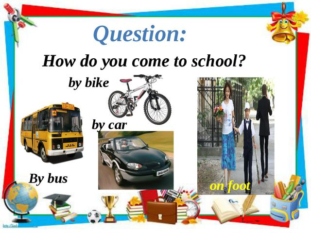 How do you come to school? Question: By bus by bike by car on foot