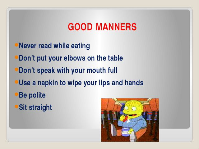GOOD MANNERS Never read while eating Don't put your elbows on the table Don't...