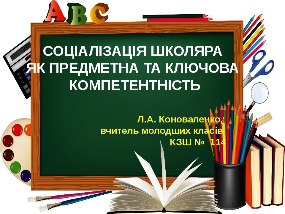 СОЦІАЛІЗАЦІЯ ШКОЛЯРА ЯК ПРЕДМЕТНА ТА КЛЮЧОВА КОМПЕТЕНТНІСТЬ Л.А. Коноваленко,...