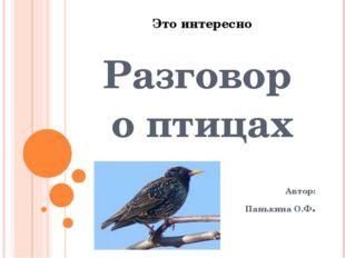 Это интересно Разговор о птицах Автор: Панькина О.Ф.