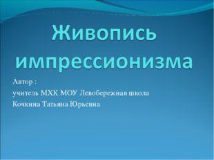 Автор : учитель МХК МОУ Левобережная школа Кочкина Татьяна Юрьевна