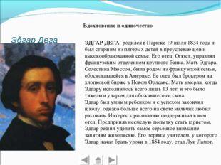 Эдгар Дега Вдохновение и одиночество ЭДГАР ДЕГА родился в Париже 19 июля 1834