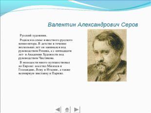 Валентин Александрович Серов Русский художник. Родился в семье известного ру