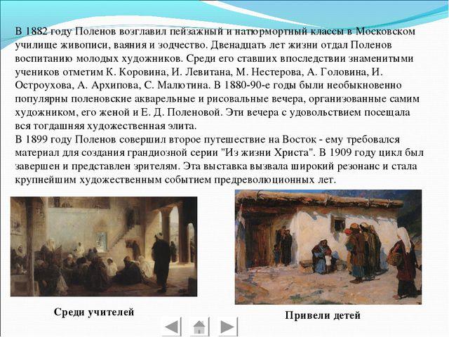 В 1882 году Поленов возглавил пейзажный и натюрмортный классы в Московском у...