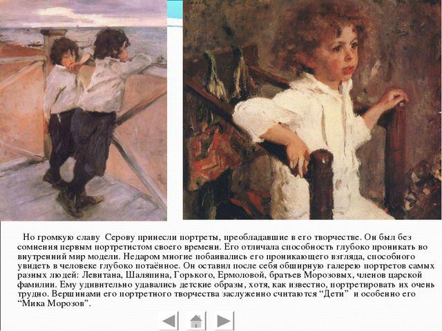 Но громкую славу Серову принесли портреты, преобладавшие в его творчестве. О...