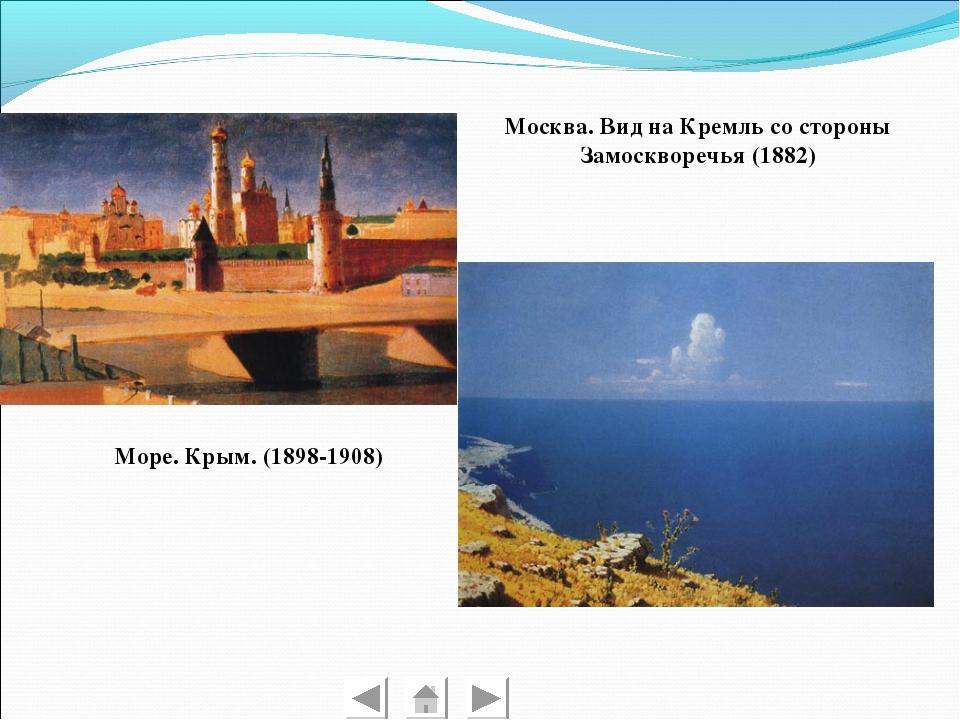 Москва. Вид на Кремль со стороны Замоскворечья (1882) Море. Крым. (1898-1908)
