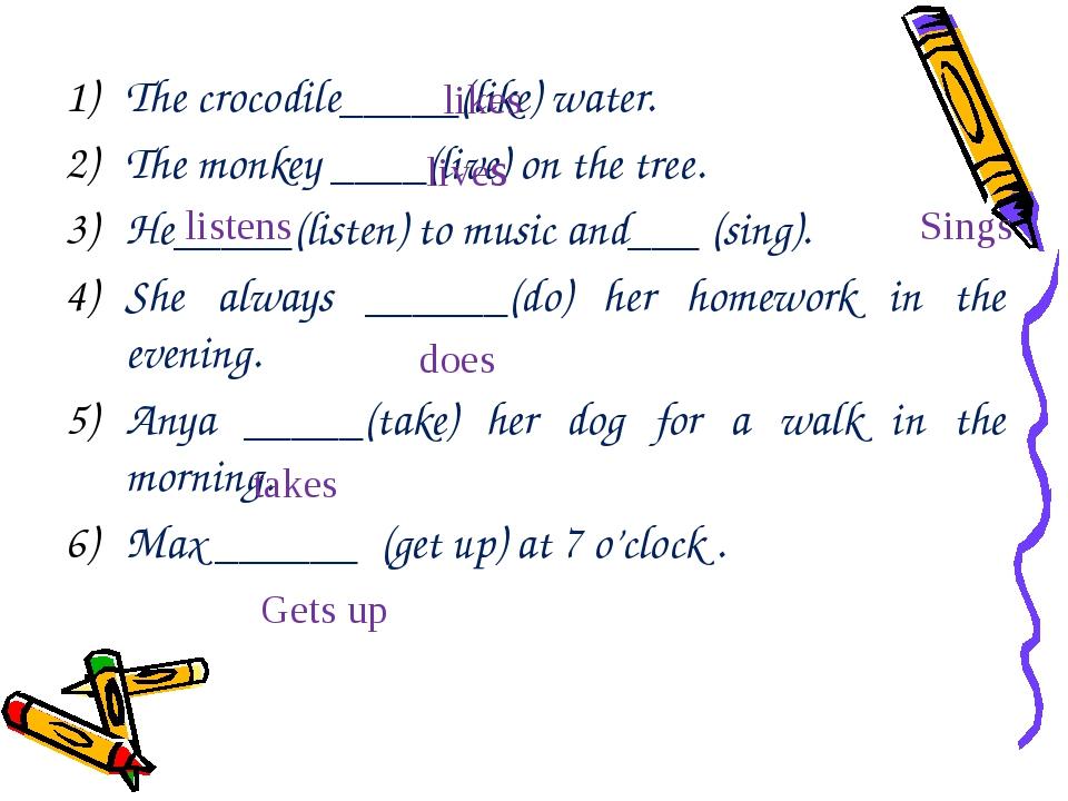 The crocodile_____(like) water. The monkey ____(live) on the tree. He_____(li...