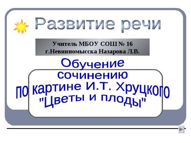 Учитель МБОУ СОШ № 16 г.Невинномысска Назарова Л.В.