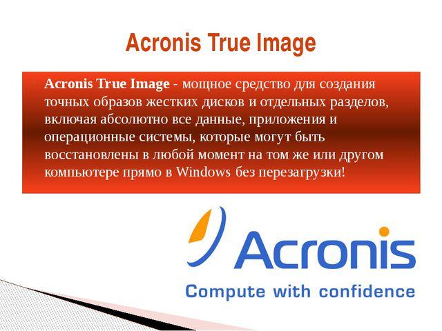 Acronis True Image- мощное средство для создания точных образов жестких диск...
