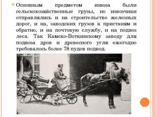 Основным предметом извоза были сельскохозяйственные грузы, но извозчики отпр