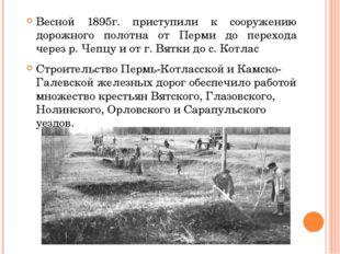 Весной 1895г. приступили к сооружению дорожного полотна от Перми до перехода