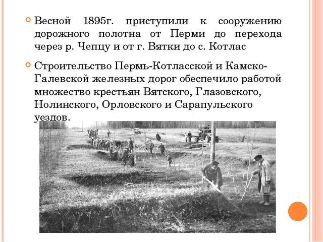 Весной 1895г. приступили к сооружению дорожного полотна от Перми до перехода...