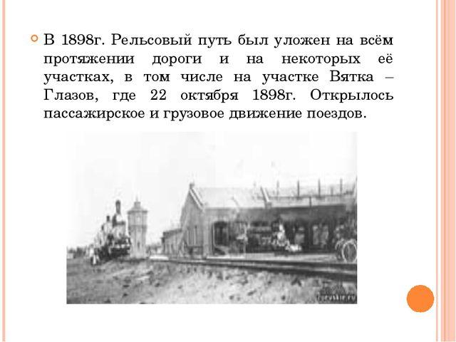В 1898г. Рельсовый путь был уложен на всём протяжении дороги и на некоторых...