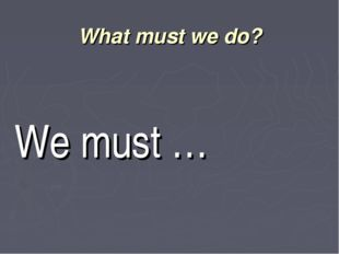 What must we do? We must …