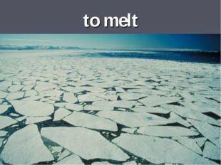 to melt